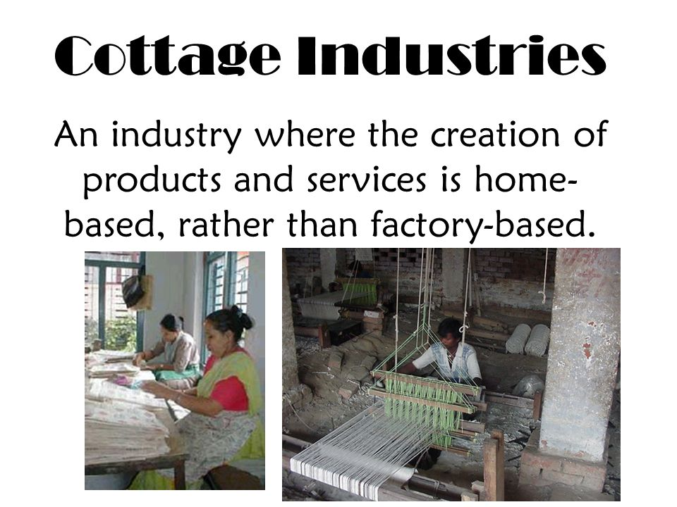 Cottage Industries An industry where the creation of products and services is home- based, rather than factory-based.