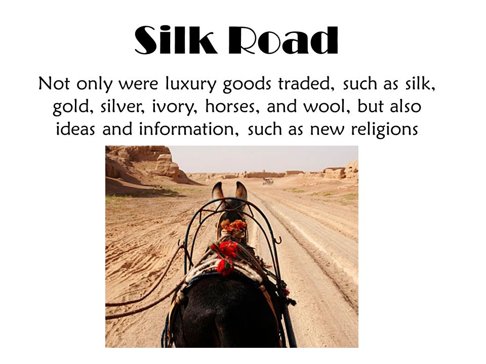 Silk Road Not only were luxury goods traded, such as silk, gold, silver, ivory, horses, and wool, but also ideas and information, such as new religions