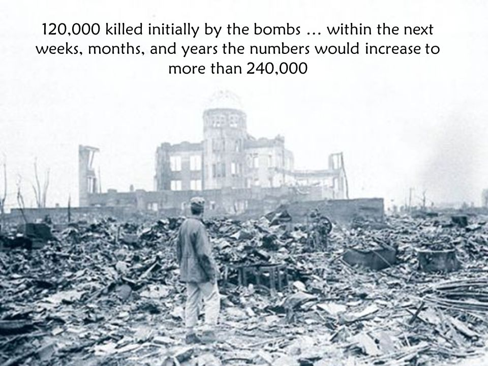 120,000 killed initially by the bombs … within the next weeks, months, and years the numbers would increase to more than 240,000