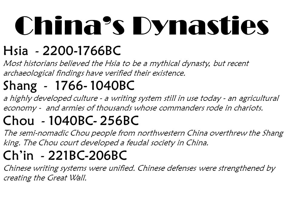 China's Dynasties Hsia - 2200-1766BC Most historians believed the Hsia to be a mythical dynasty, but recent archaeological findings have verified their existence.