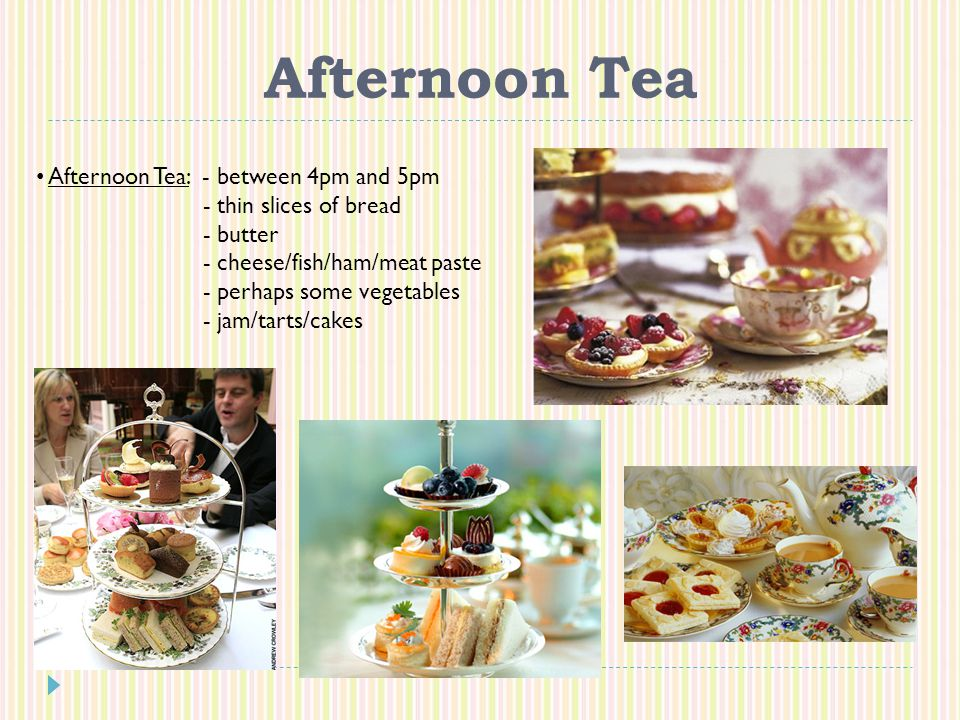 Afternoon Tea Afternoon Tea: - between 4pm and 5pm - thin slices of bread - butter - cheese/fish/ham/meat paste - perhaps some vegetables - jam/tarts/cakes