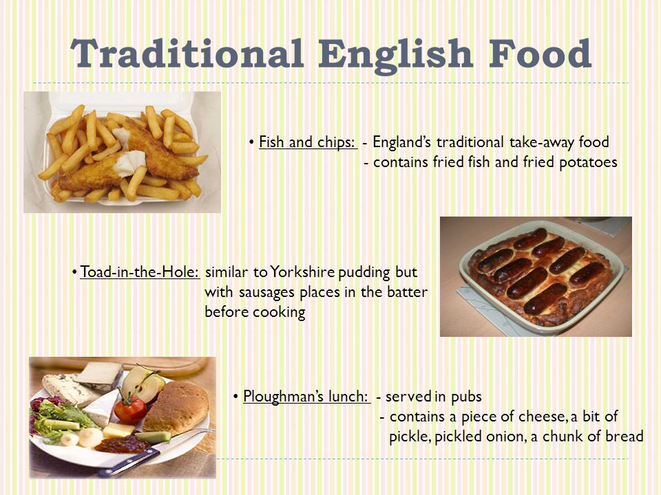 Traditional English Food Fish and chips: - England's traditional take-away food - contains fried fish and fried potatoes Toad-in-the-Hole: similar to Yorkshire pudding but with sausages places in the batter before cooking Ploughman's lunch: - served in pubs - contains a piece of cheese, a bit of pickle, pickled onion, a chunk of bread