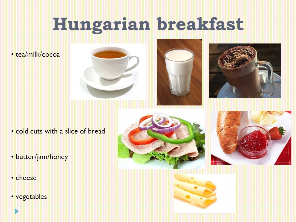 Hungarian breakfast tea/milk/cocoa cold cuts with a slice of bread butter/jam/honey cheese vegetables