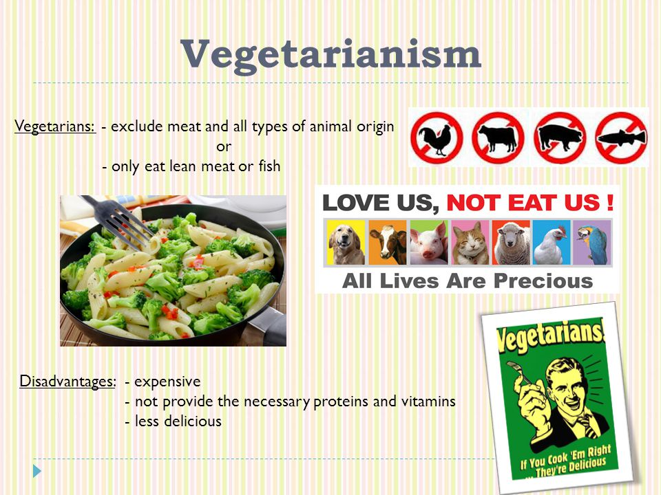 Vegetarianism Vegetarians: - exclude meat and all types of animal origin or - only eat lean meat or fish Disadvantages: - expensive - not provide the necessary proteins and vitamins - less delicious