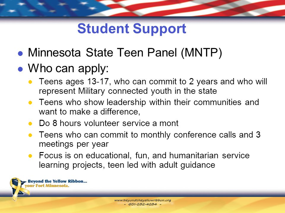Student Support Minnesota State Teen Panel (MNTP) Who can apply: Teens ages 13-17, who can commit to 2 years and who will represent Military connected youth in the state Teens who show leadership within their communities and want to make a difference, Do 8 hours volunteer service a mont Teens who can commit to monthly conference calls and 3 meetings per year Focus is on educational, fun, and humanitarian service learning projects, teen led with adult guidance