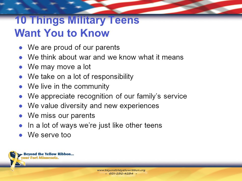 10 Things Military Teens Want You to Know We are proud of our parents We think about war and we know what it means We may move a lot We take on a lot of responsibility We live in the community We appreciate recognition of our family's service We value diversity and new experiences We miss our parents In a lot of ways we're just like other teens We serve too