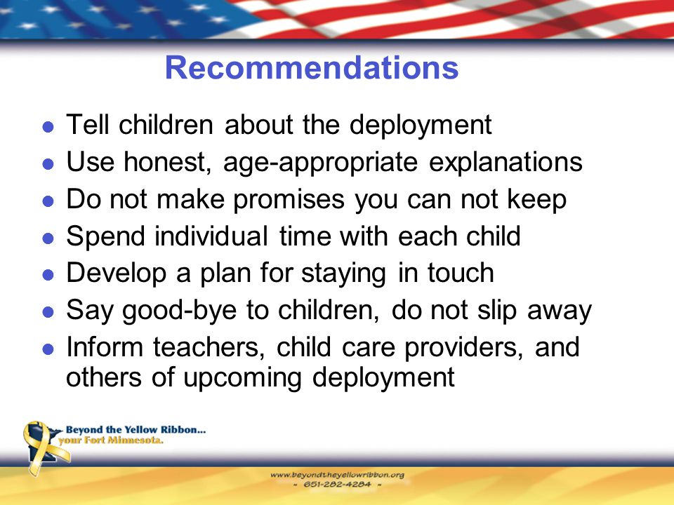 Recommendations Tell children about the deployment Use honest, age-appropriate explanations Do not make promises you can not keep Spend individual time with each child Develop a plan for staying in touch Say good-bye to children, do not slip away Inform teachers, child care providers, and others of upcoming deployment
