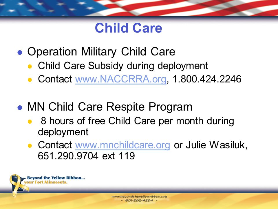 Child Care Operation Military Child Care Child Care Subsidy during deployment Contact www.NACCRRA.org, 1.800.424.2246www.NACCRRA.org MN Child Care Respite Program 8 hours of free Child Care per month during deployment Contact www.mnchildcare.org or Julie Wasiluk, 651.290.9704 ext 119www.mnchildcare.org