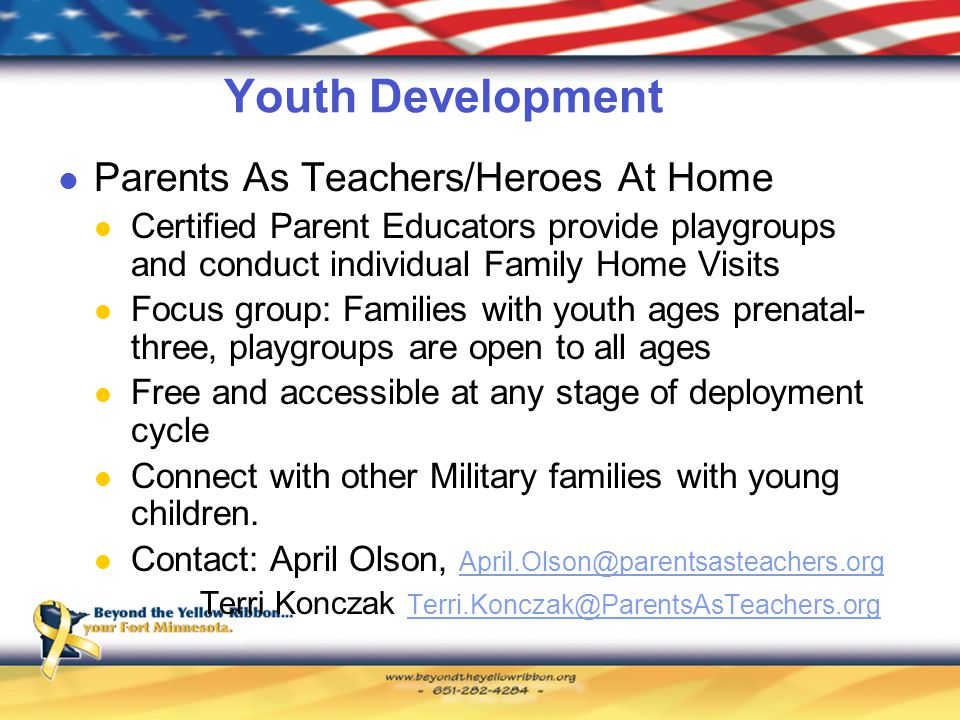 Youth Development Parents As Teachers/Heroes At Home Certified Parent Educators provide playgroups and conduct individual Family Home Visits Focus group: Families with youth ages prenatal- three, playgroups are open to all ages Free and accessible at any stage of deployment cycle Connect with other Military families with young children.