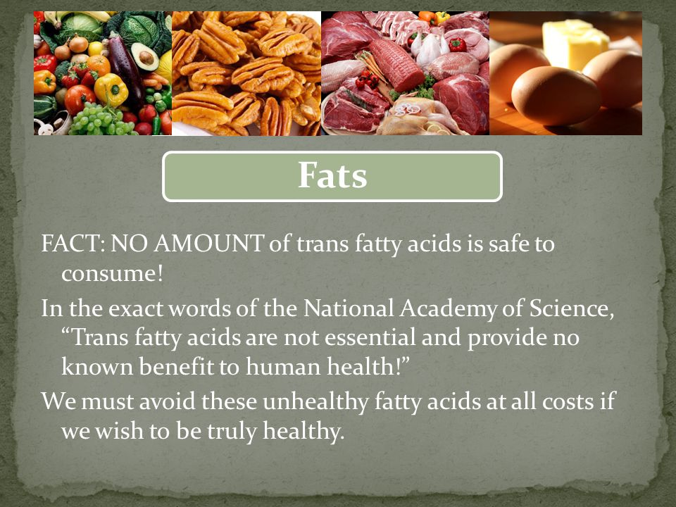 Fats FACT: NO AMOUNT of trans fatty acids is safe to consume.