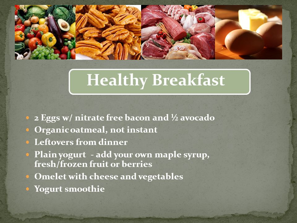 2 Eggs w/ nitrate free bacon and ½ avocado Organic oatmeal, not instant Leftovers from dinner Plain yogurt - add your own maple syrup, fresh/frozen fruit or berries Omelet with cheese and vegetables Yogurt smoothie Healthy Breakfast