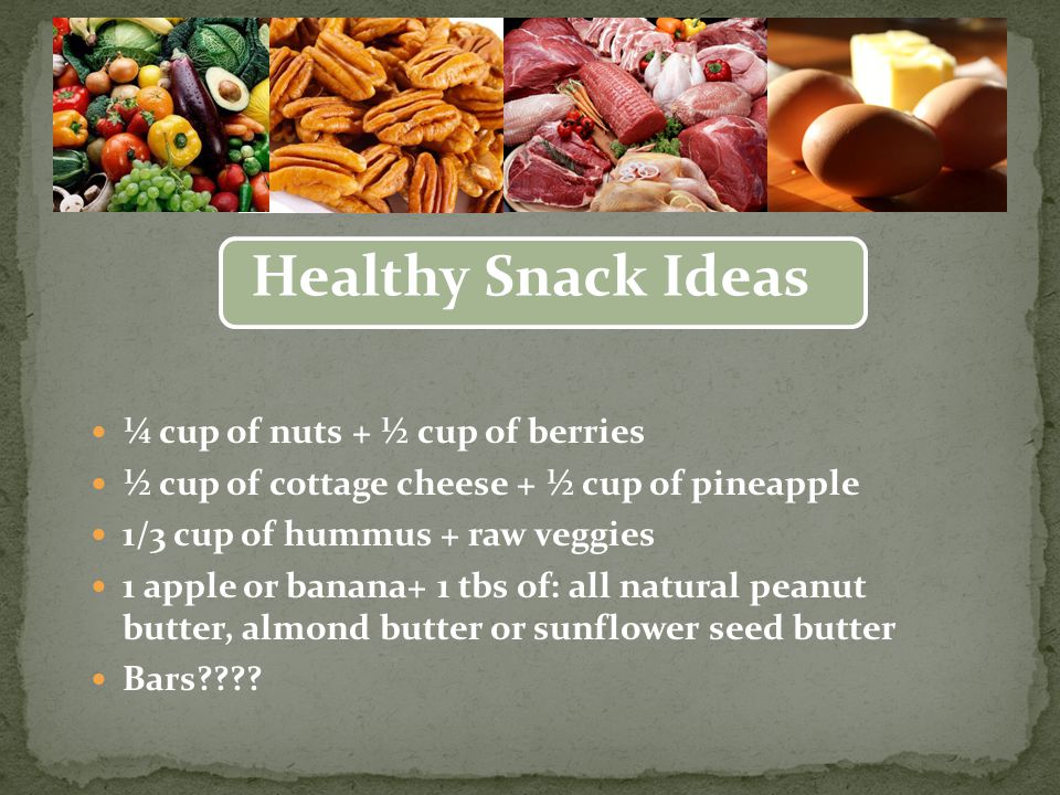 ¼ cup of nuts + ½ cup of berries ½ cup of cottage cheese + ½ cup of pineapple 1/3 cup of hummus + raw veggies 1 apple or banana+ 1 tbs of: all natural peanut butter, almond butter or sunflower seed butter Bars .