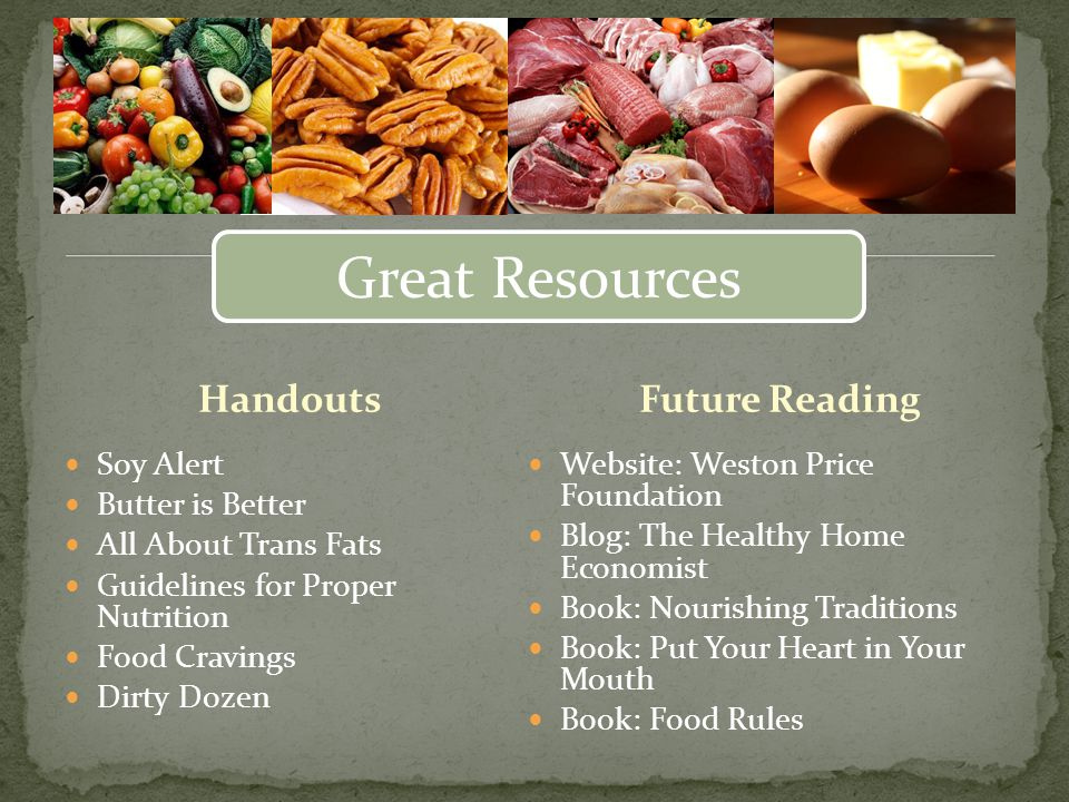 Handouts Soy Alert Butter is Better All About Trans Fats Guidelines for Proper Nutrition Food Cravings Dirty Dozen Website: Weston Price Foundation Blog: The Healthy Home Economist Book: Nourishing Traditions Book: Put Your Heart in Your Mouth Book: Food Rules Future Reading Great Resources