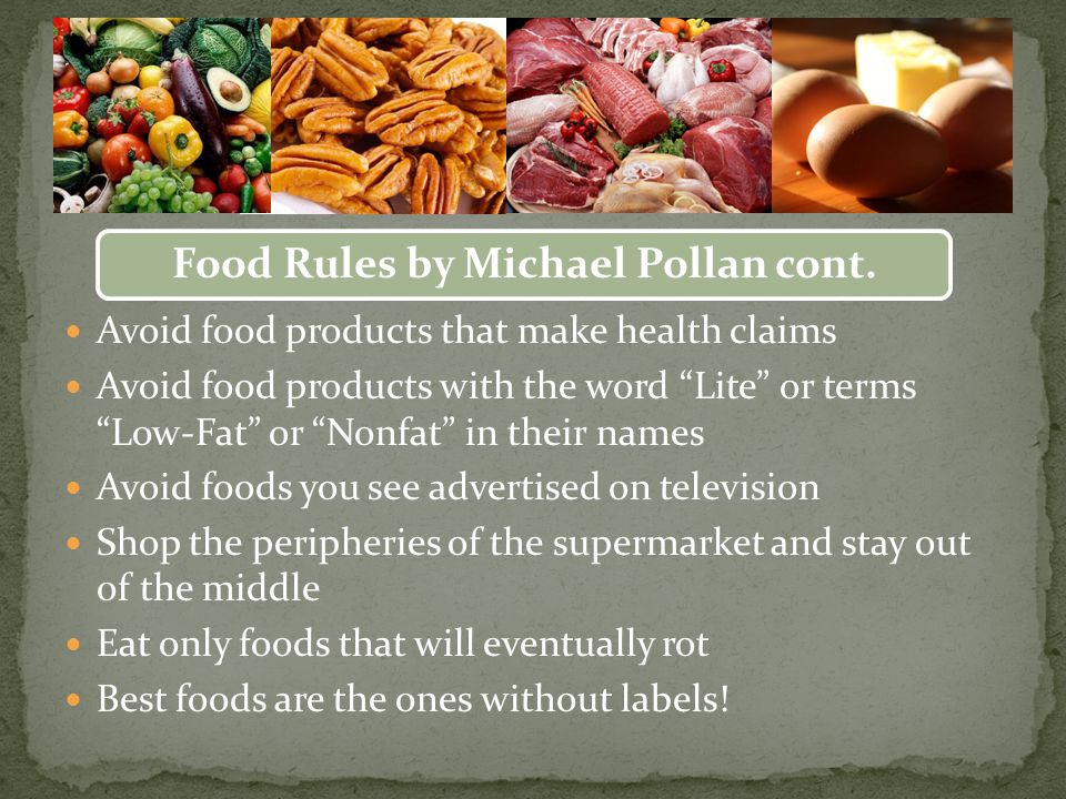 Avoid food products that make health claims Avoid food products with the word Lite or terms Low-Fat or Nonfat in their names Avoid foods you see advertised on television Shop the peripheries of the supermarket and stay out of the middle Eat only foods that will eventually rot Best foods are the ones without labels.