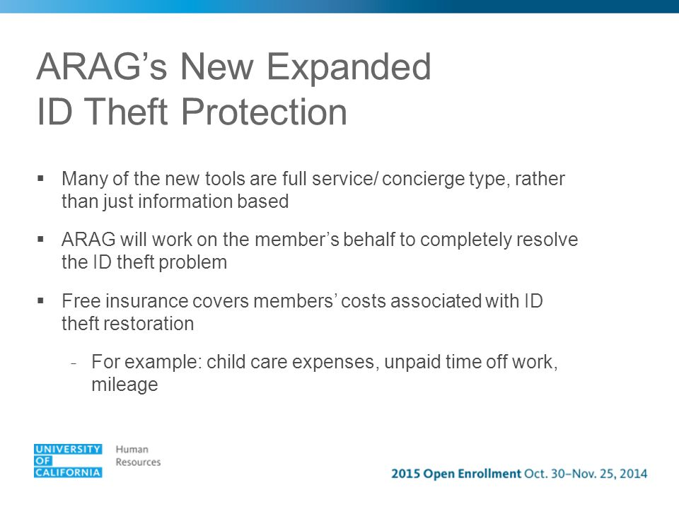 ARAG's New Expanded ID Theft Protection  Many of the new tools are full service/ concierge type, rather than just information based  ARAG will work on the member's behalf to completely resolve the ID theft problem  Free insurance covers members' costs associated with ID theft restoration - For example: child care expenses, unpaid time off work, mileage
