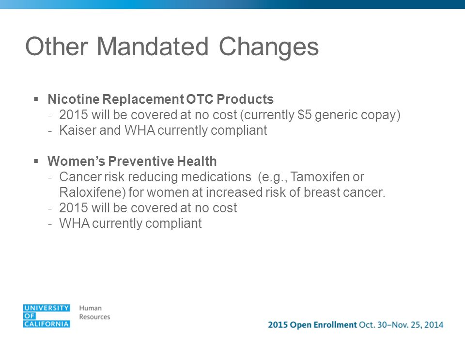 Other Mandated Changes  Nicotine Replacement OTC Products - 2015 will be covered at no cost (currently $5 generic copay) - Kaiser and WHA currently compliant  Women's Preventive Health - Cancer risk reducing medications (e.g., Tamoxifen or Raloxifene) for women at increased risk of breast cancer.