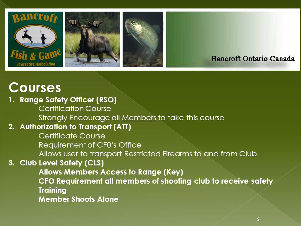 6 Courses 1.Range Safety Officer (RSO) Certification Course Strongly Encourage all Members to take this course 2.Authorization to Transport (ATT) Certificate Course Requirement of CF0's Office Allows user to transport Restricted Firearms to and from Club 3.Club Level Safety (CLS) Allows Members Access to Range (Key) CFO Requirement all members of shooting club to receive safety Training Member Shoots Alone