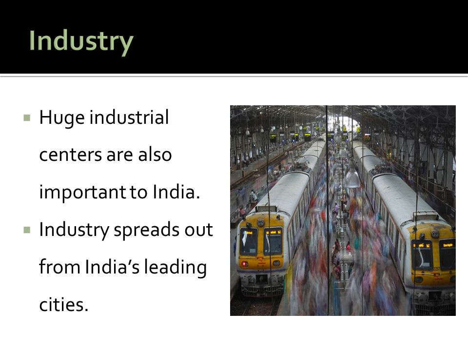  Huge industrial centers are also important to India.  Industry spreads out from India's leading cities.