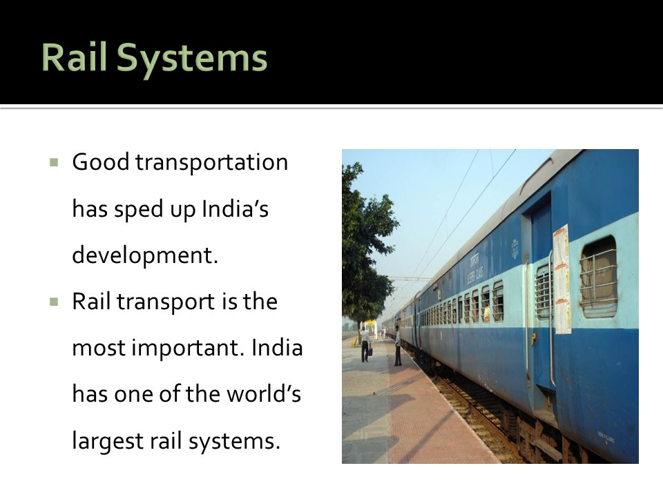  Good transportation has sped up India's development.  Rail transport is the most important. India has one of the world's largest rail systems.