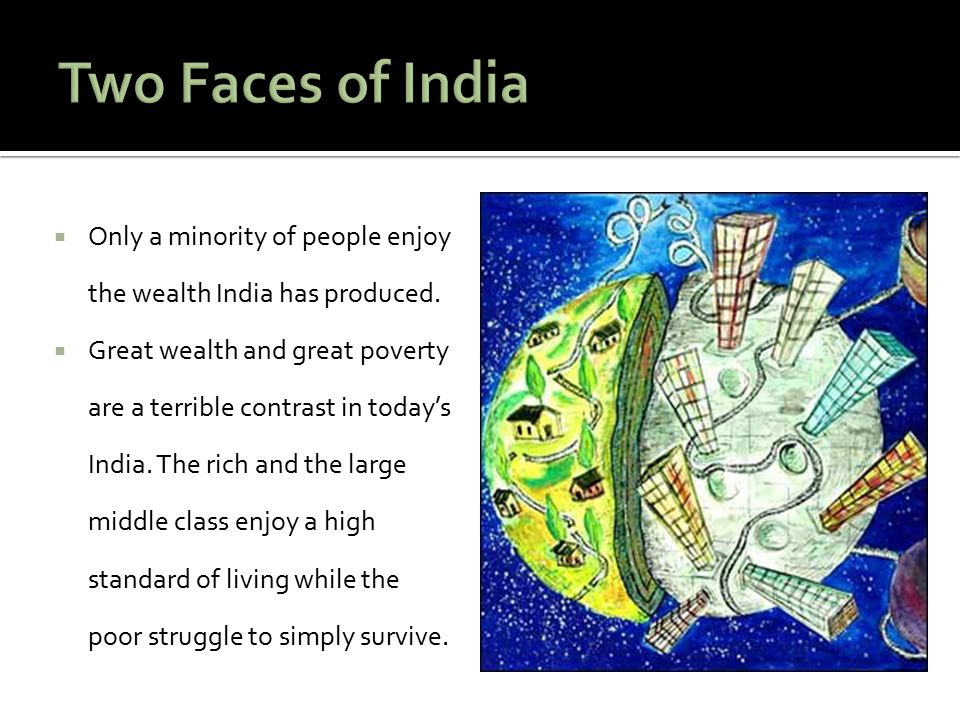  Only a minority of people enjoy the wealth India has produced.  Great wealth and great poverty are a terrible contrast in today's India. The rich a