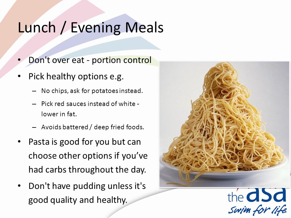 Lunch / Evening Meals Don t over eat - portion control Pick healthy options e.g.
