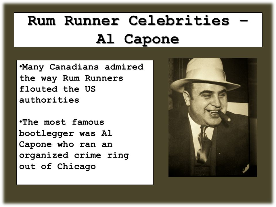 Rum Runner Celebrities – Al Capone Many Canadians admired the way Rum Runners flouted the US authorities The most famous bootlegger was Al Capone who ran an organized crime ring out of Chicago