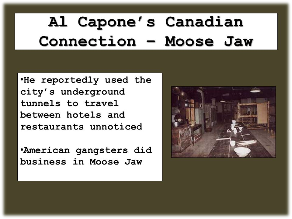 Al Capone's Canadian Connection – Moose Jaw He reportedly used the city's underground tunnels to travel between hotels and restaurants unnoticed American gangsters did business in Moose Jaw