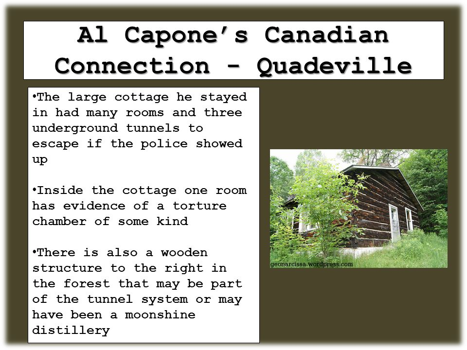 Al Capone's Canadian Connection - Quadeville The large cottage he stayed in had many rooms and three underground tunnels to escape if the police showed up Inside the cottage one room has evidence of a torture chamber of some kind There is also a wooden structure to the right in the forest that may be part of the tunnel system or may have been a moonshine distillery