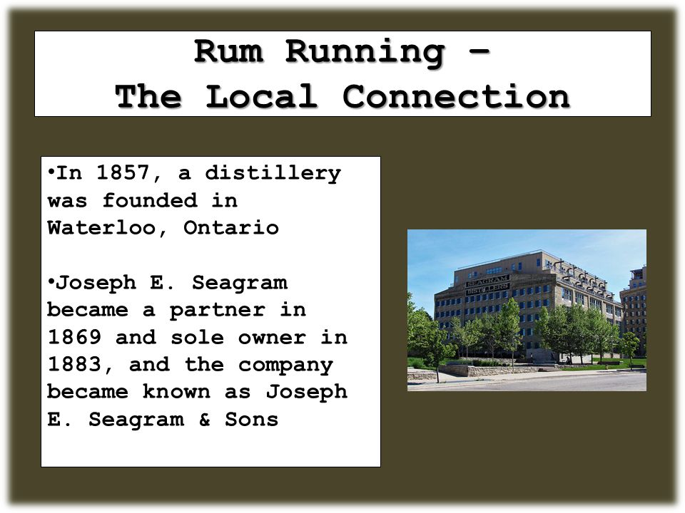 Rum Running – The Local Connection In 1857, a distillery was founded in Waterloo, Ontario Joseph E.