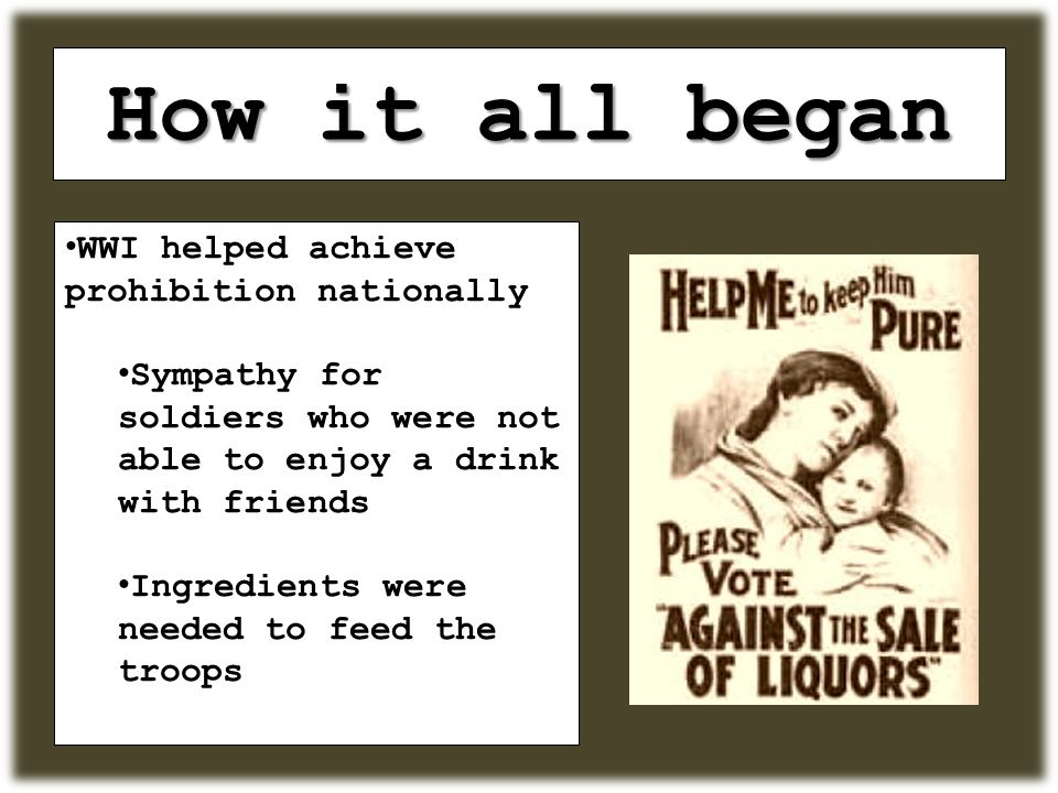 How it all began WWI helped achieve prohibition nationally Sympathy for soldiers who were not able to enjoy a drink with friends Ingredients were needed to feed the troops