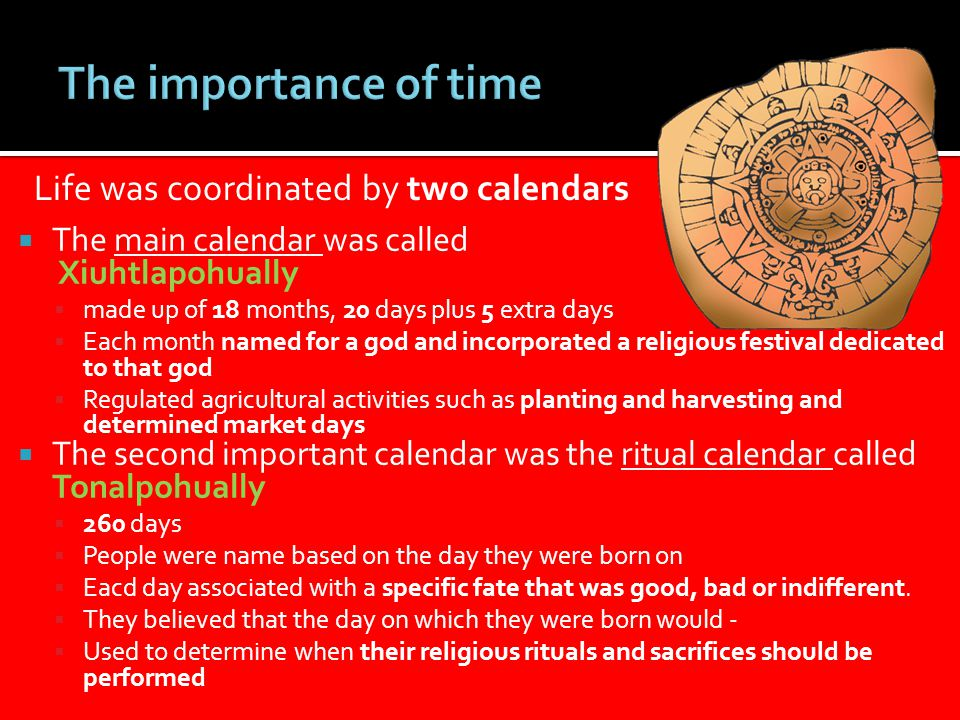  The main calendar was called Xiuhtlapohually  made up of 18 months, 20 days plus 5 extra days  Each month named for a god and incorporated a religious festival dedicated to that god  Regulated agricultural activities such as planting and harvesting and determined market days  The second important calendar was the ritual calendar called Tonalpohually  260 days  People were name based on the day they were born on  Eacd day associated with a specific fate that was good, bad or indifferent.
