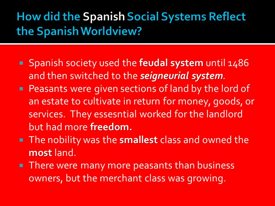 feudal system seigneurial system  Spanish society used the feudal system until 1486 and then switched to the seigneurial system.