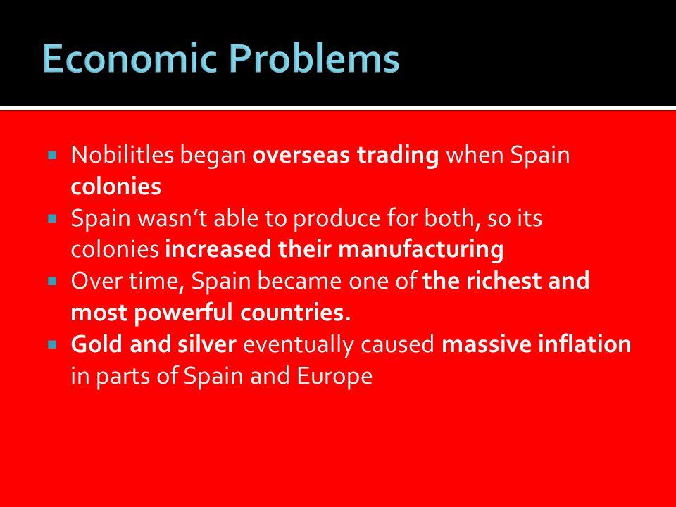  Nobilitles began overseas trading when Spain colonies  Spain wasn't able to produce for both, so its colonies increased their manufacturing  Over time, Spain became one of the richest and most powerful countries.