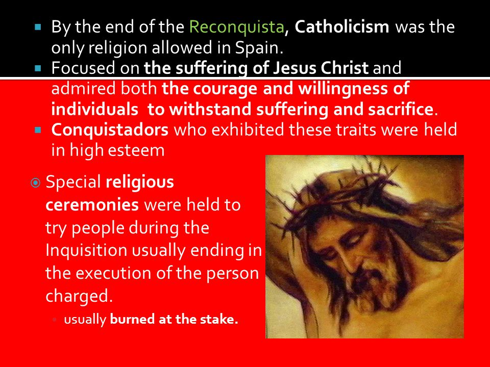  By the end of the Reconquista, Catholicism was the only religion allowed in Spain.