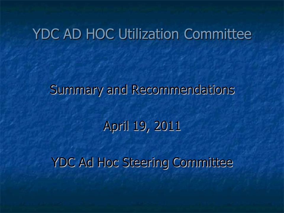 YDC AD HOC Utilization Committee Summary and Recommendations April 19, 2011 YDC Ad Hoc Steering Committee