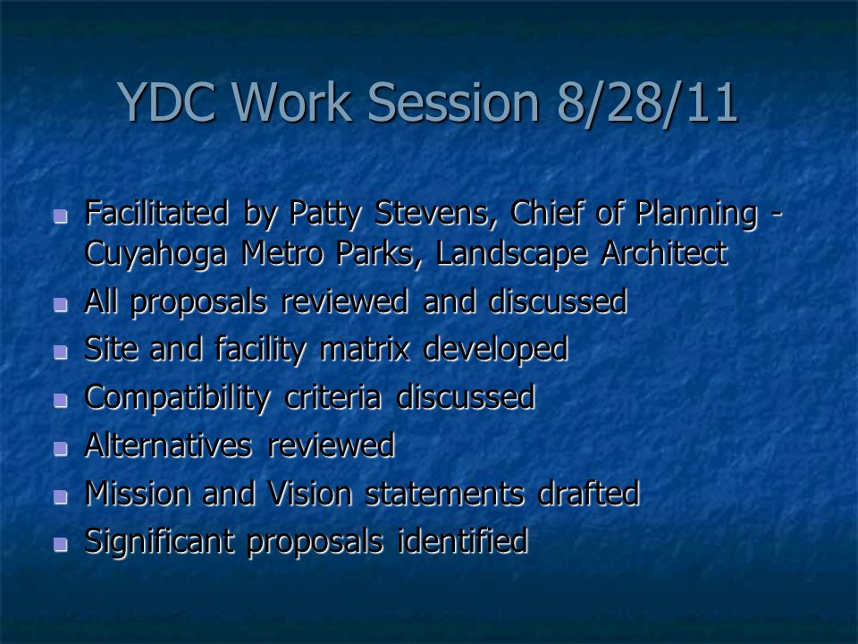 YDC Work Session 8/28/11 Facilitated by Patty Stevens, Chief of Planning - Cuyahoga Metro Parks, Landscape Architect Facilitated by Patty Stevens, Chief of Planning - Cuyahoga Metro Parks, Landscape Architect All proposals reviewed and discussed All proposals reviewed and discussed Site and facility matrix developed Site and facility matrix developed Compatibility criteria discussed Compatibility criteria discussed Alternatives reviewed Alternatives reviewed Mission and Vision statements drafted Mission and Vision statements drafted Significant proposals identified Significant proposals identified
