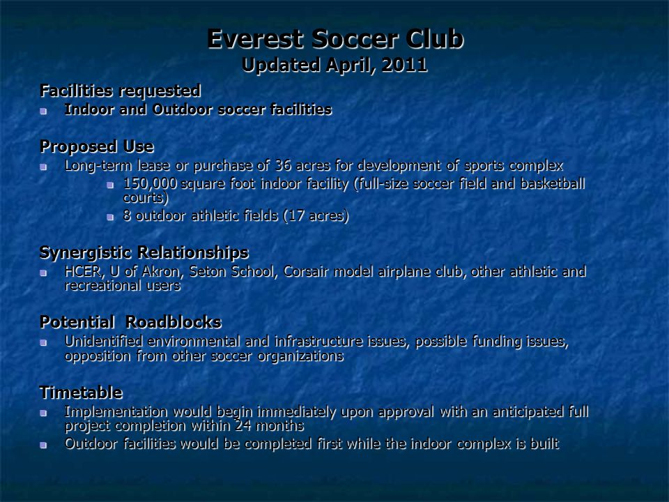 Everest Soccer Club Updated April, 2011 Facilities requested Indoor and Outdoor soccer facilities Indoor and Outdoor soccer facilities Proposed Use Long-term lease or purchase of 36 acres for development of sports complex Long-term lease or purchase of 36 acres for development of sports complex 150,000 square foot indoor facility (full-size soccer field and basketball courts) 150,000 square foot indoor facility (full-size soccer field and basketball courts) 8 outdoor athletic fields (17 acres) 8 outdoor athletic fields (17 acres) Synergistic Relationships HCER, U of Akron, Seton School, Corsair model airplane club, other athletic and recreational users HCER, U of Akron, Seton School, Corsair model airplane club, other athletic and recreational users Potential Roadblocks Unidentified environmental and infrastructure issues, possible funding issues, opposition from other soccer organizations Unidentified environmental and infrastructure issues, possible funding issues, opposition from other soccer organizationsTimetable Implementation would begin immediately upon approval with an anticipated full project completion within 24 months Implementation would begin immediately upon approval with an anticipated full project completion within 24 months Outdoor facilities would be completed first while the indoor complex is built Outdoor facilities would be completed first while the indoor complex is built