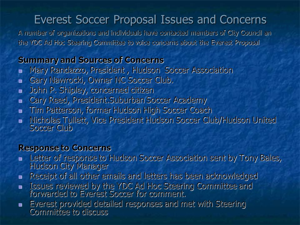 Everest Soccer Proposal Issues and Concerns A number of organizations and individuals have contacted members of City Council an the YDC Ad Hoc Steering Committee to voice concerns about the Everest Proposal Summary and Sources of Concerns Mary Randazzo, President, Hudson Soccer Association Mary Randazzo, President, Hudson Soccer Association Gary Nawrocki, Owner NC Soccer Club.