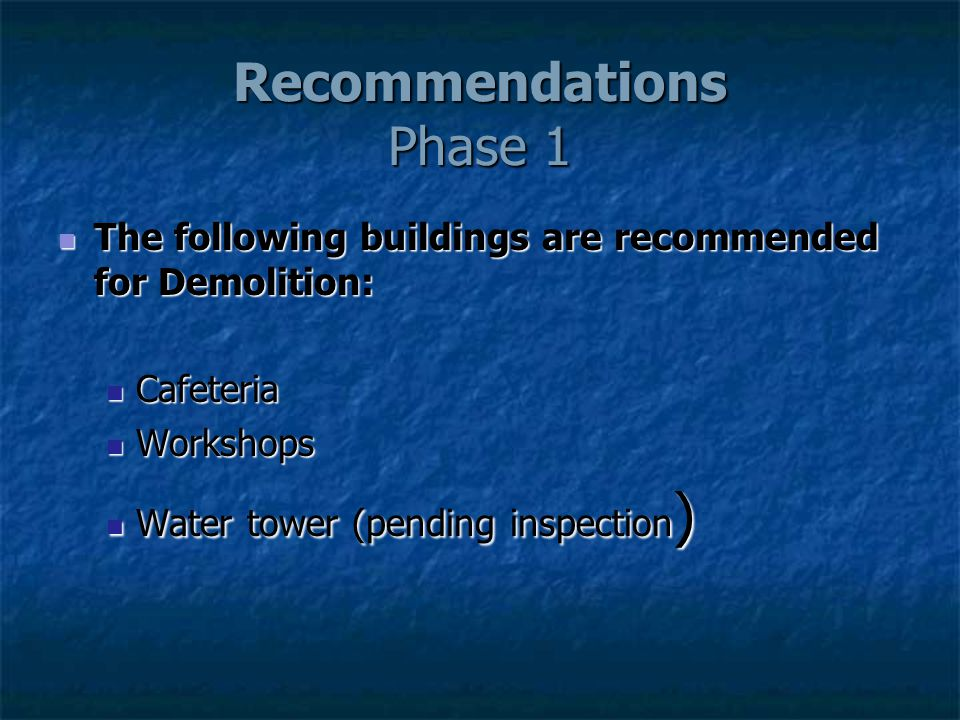 Recommendations Phase 1 The following buildings are recommended for Demolition: The following buildings are recommended for Demolition: Cafeteria Cafeteria Workshops Workshops Water tower (pending inspection ) Water tower (pending inspection )