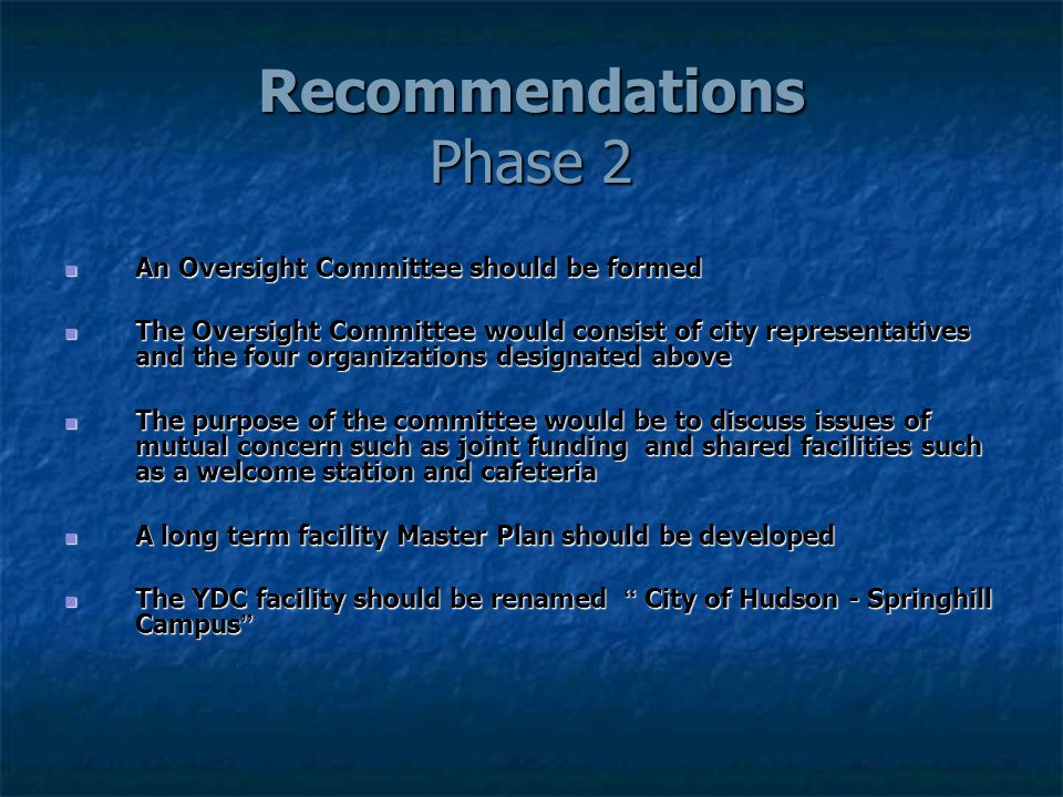 Recommendations Phase 2 An Oversight Committee should be formed An Oversight Committee should be formed The Oversight Committee would consist of city representatives and the four organizations designated above The Oversight Committee would consist of city representatives and the four organizations designated above The purpose of the committee would be to discuss issues of mutual concern such as joint funding and shared facilities such as a welcome station and cafeteria The purpose of the committee would be to discuss issues of mutual concern such as joint funding and shared facilities such as a welcome station and cafeteria A long term facility Master Plan should be developed A long term facility Master Plan should be developed The YDC facility should be renamed City of Hudson - Springhill Campus The YDC facility should be renamed City of Hudson - Springhill Campus