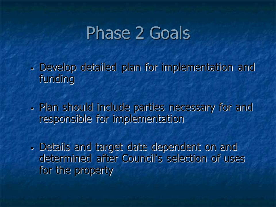Phase 2 Goals Develop detailed plan for implementation and funding Develop detailed plan for implementation and funding Plan should include parties necessary for and responsible for implementation Plan should include parties necessary for and responsible for implementation Details and target date dependent on and determined after Council ' s selection of uses for the property Details and target date dependent on and determined after Council ' s selection of uses for the property