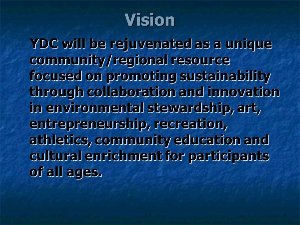 Vision YDC will be rejuvenated as a unique community/regional resource focused on promoting sustainability through collaboration and innovation in environmental stewardship, art, entrepreneurship, recreation, athletics, community education and cultural enrichment for participants of all ages.