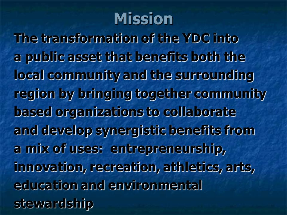 Mission The transformation of the YDC into a public asset that benefits both the local community and the surrounding region by bringing together community based organizations to collaborate and develop synergistic benefits from a mix of uses: entrepreneurship, innovation, recreation, athletics, arts, education and environmental stewardship