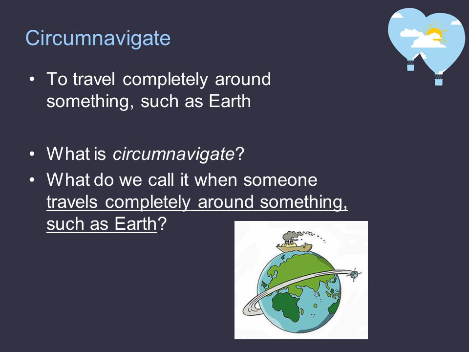 Circumnavigate To travel completely around something, such as Earth What is circumnavigate.