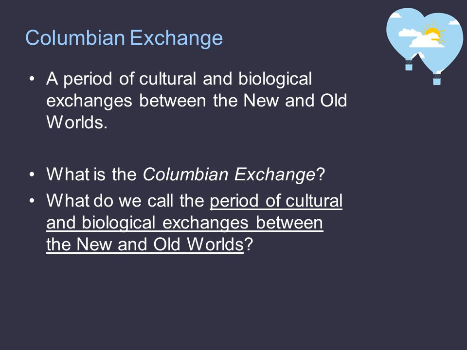 Columbian Exchange A period of cultural and biological exchanges between the New and Old Worlds. What is the Columbian Exchange? What do we call the p