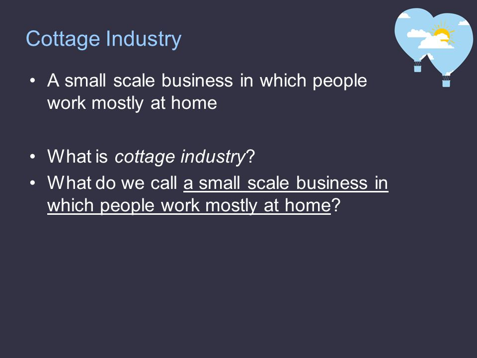 Cottage Industry A small scale business in which people work mostly at home What is cottage industry.