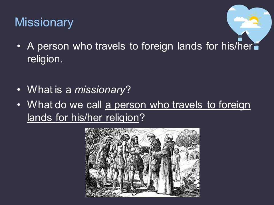 Missionary A person who travels to foreign lands for his/her religion.