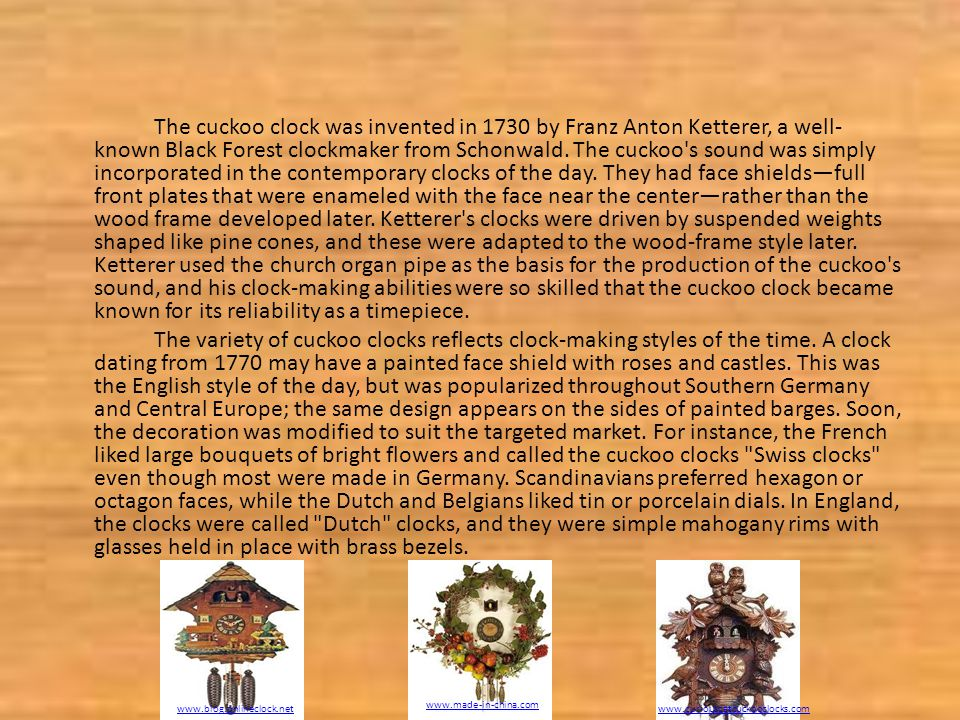 The cuckoo clock was invented in 1730 by Franz Anton Ketterer, a well- known Black Forest clockmaker from Schonwald.