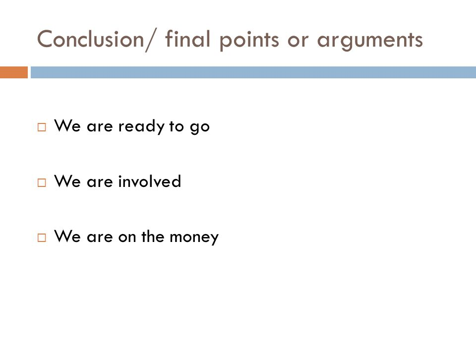 Conclusion/ final points or arguments  We are ready to go  We are involved  We are on the money