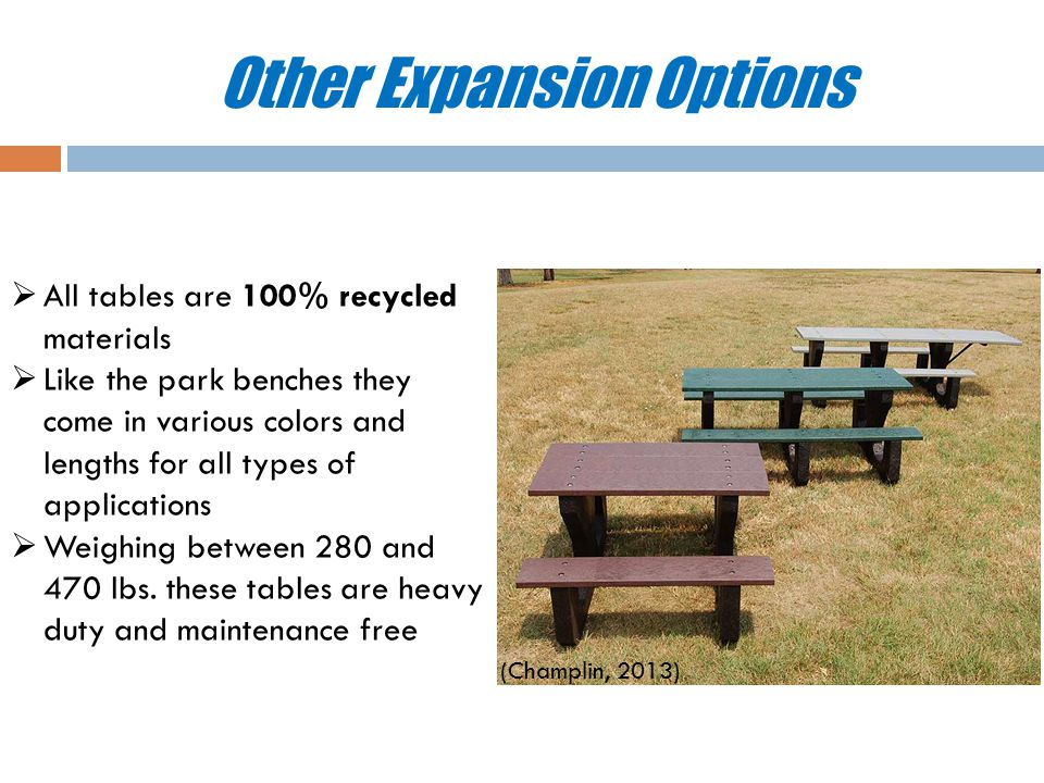 Other Expansion Options  All tables are 100% recycled materials  Like the park benches they come in various colors and lengths for all types of applications  Weighing between 280 and 470 lbs.